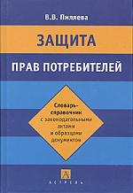 Защита прав потребителей Словарь-справочник с законодательными актами и образцами документов