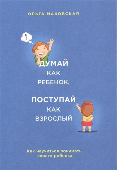 Маховская О. Думай как ребенок, поступай как взрослый. Как научиться понимать своего ребенка маховская ольга ивановна