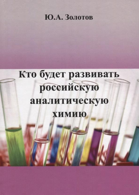 цена Золотов Ю. Кто будет развивать российскую аналитическую химию?