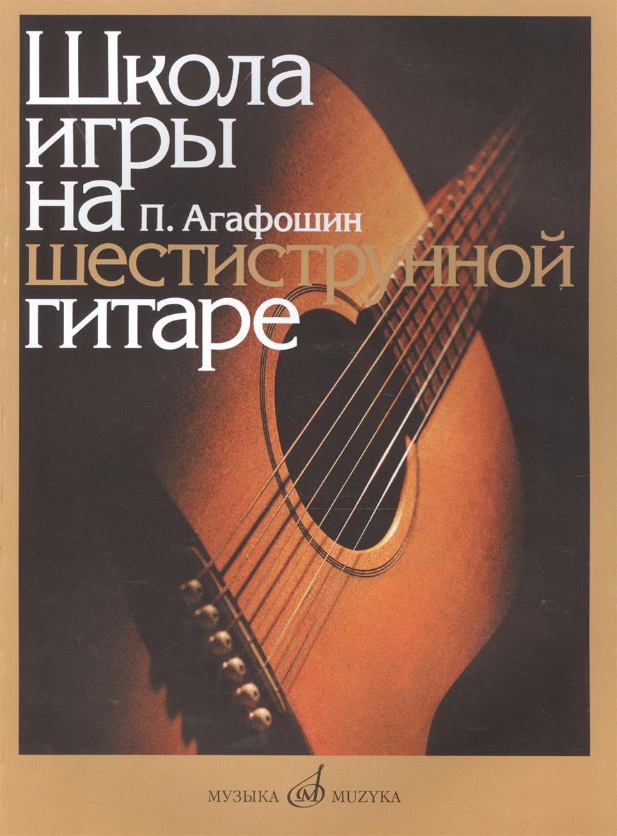 Агафошин П. Школа игры на шестиструнной гитаре николаев а видеошкола аккомпанемента на шестиструнной гитаре dvd