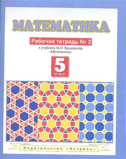 Башмаков М. Математика. Рабочая тетрадь № 2. К учебнику М.И. Башмакова Математика (Часть 2). 5 класс башмаков м и математика 6 класс рабочая тетрадь часть 1