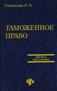 Тимошенко И. Таможенное право России учебники проспект таможенное право уч 3 е изд