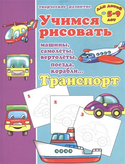 Транспорт. Учимся рисовать машины, самолеты, вертолеты, поезда, корабли