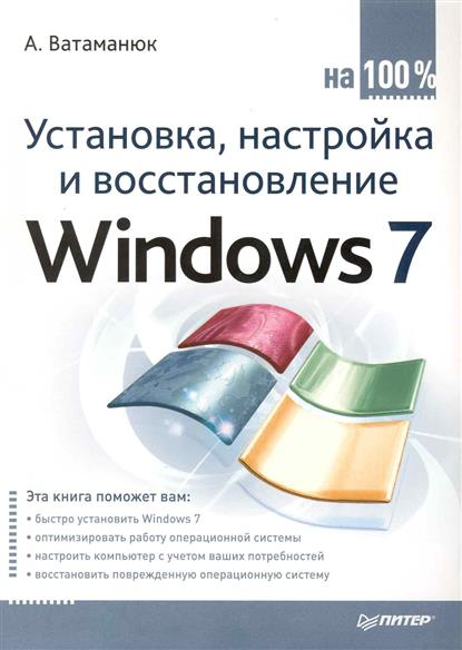 Ватаманюк А. Установка настройка и восстановление Windows 7 на 100% ватаманюк а создание обслуживание и администрирование сетей на 100%