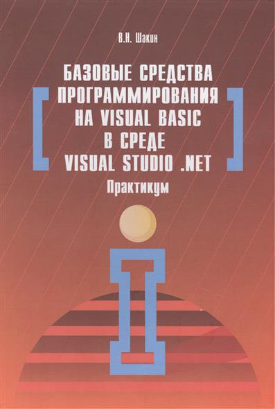 Шакин В. Базовые средства программирования на Visual Basic в среде Visual Studio .NET. Практикум. Учебное пособие эллисон д хирман б visual basic net масштабируемость