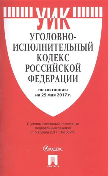 Уголовно-исполнительный кодекс Российской Федерации (по состоянию на 25 мая 2017г.)