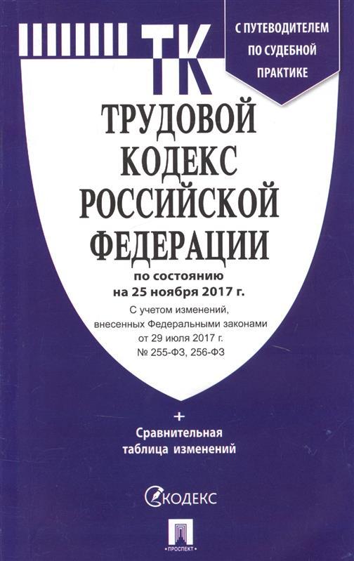 Трудовой кодекс Российской Федерации. По состоянию на 25 ноября 2017 г. + Сравнительная таблица изменений. С путеводителем по судебной практике
