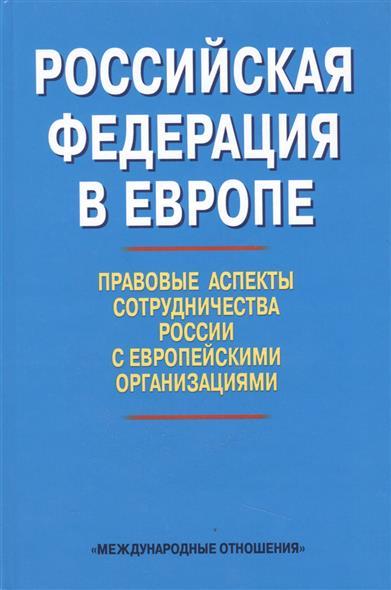 Российская Федерация в Европе. Правовые аспекты сотрудничества России с Европейскими организациями