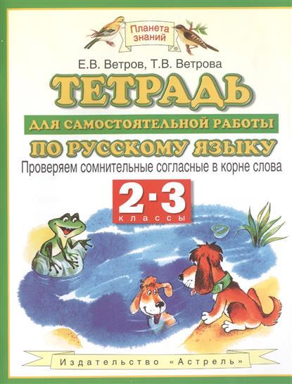 Ветров Е., Ветрова Т. Тетрадь для самостоятельной работы по русскому языку. 2-3 классы. Проверяем сомнительные согласные в корне слова