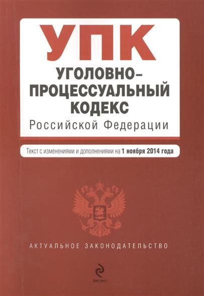 Уголовно-процессуальный кодекс Российской Федерации. Текст с изменениями и дополнениями на 1 ноября 2014 года