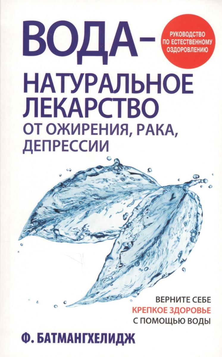 Батмангхелидж Ф. Вода - натуральное лекарство от ожирения, рака, депрессии борец лекарство от рака