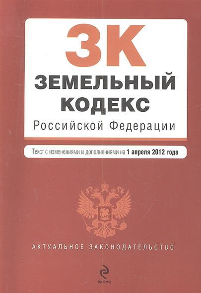 Земельный кодекс Российской Федерации. Текст с изменениями и дополнениями на 1 апреля 2012 года