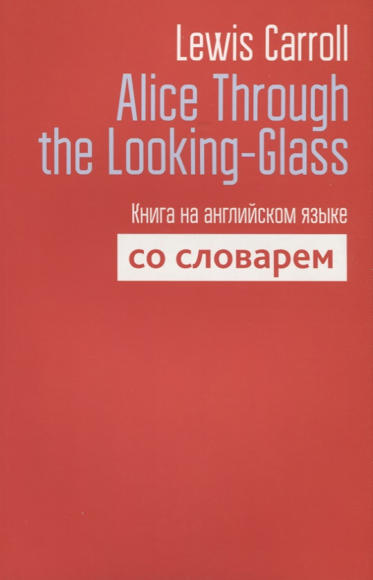Carroll L. Alice Through the Looking-Glass. Книга на английском языке со словарем