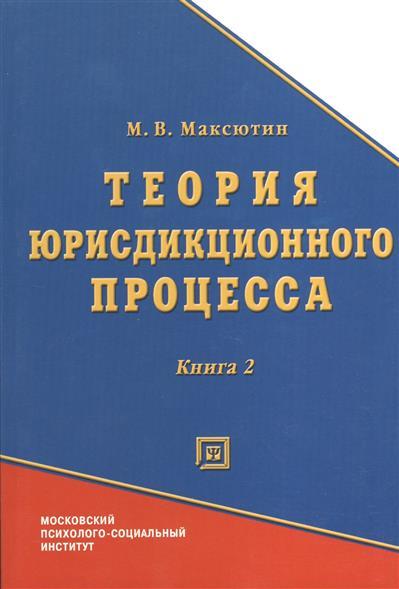 Теория юрисдикционного процесса. Книга 2. Учебно-методическое пособие