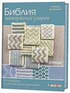 Библия жемчужных узоров. 60 мотивов и 30 стильных проектов. Спицы