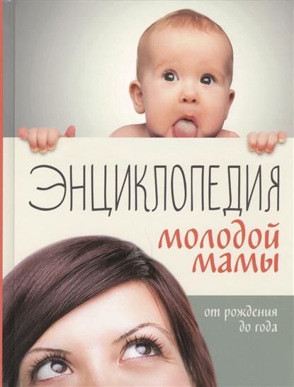 Энциклопедия молодой мамы от рождения до года