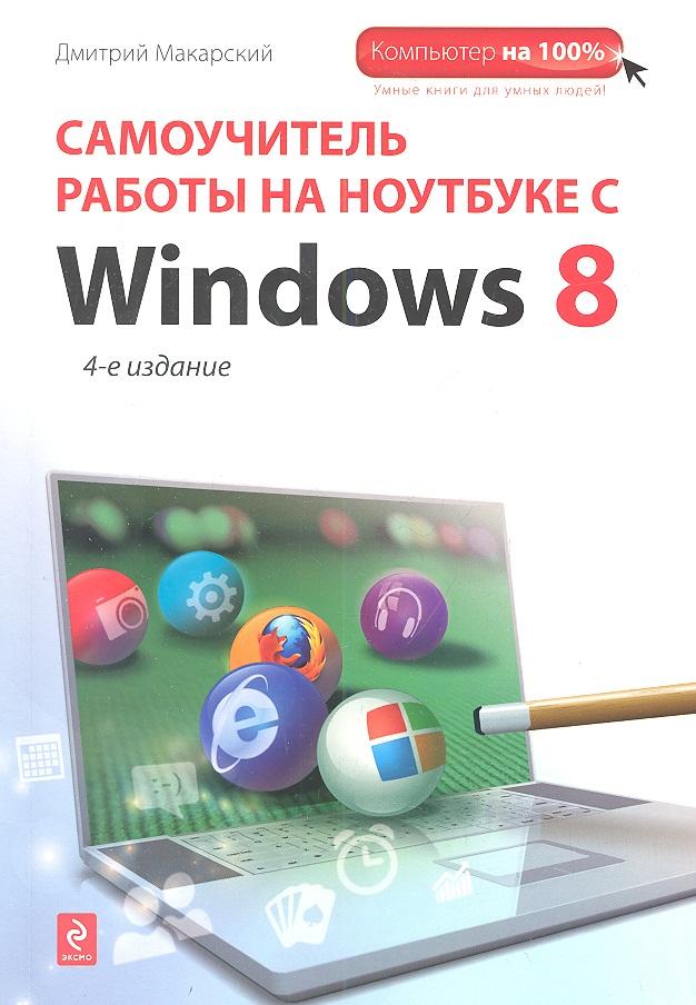 Макарский Д. Самоучитель работы на ноутбуке с с Windows 8. 4-е издание денис колисниченко работа на ноутбуке с windows 7