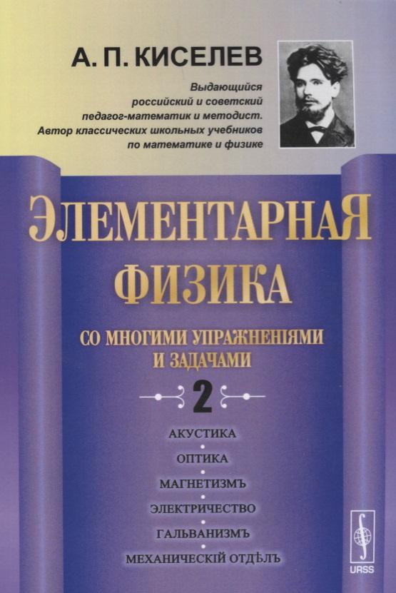 Киселев А. Элементарная физика со многими упражнениями и задачами. Выпуск 2 альберт кузнецов элементарная электротехника