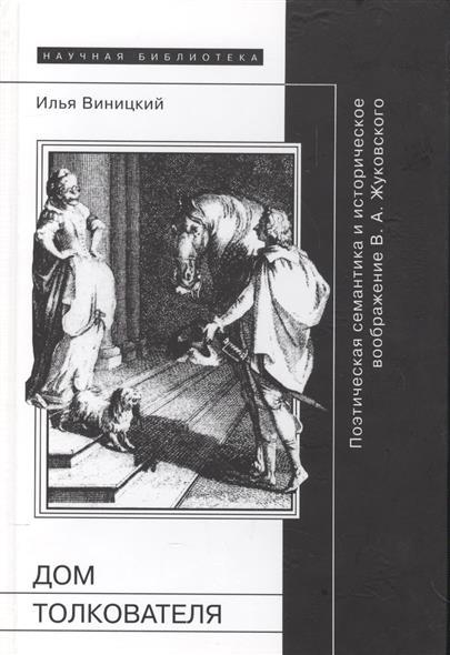 Дом толкователя. Поэтическая семантика и историческое воображение В.А. Жуковского