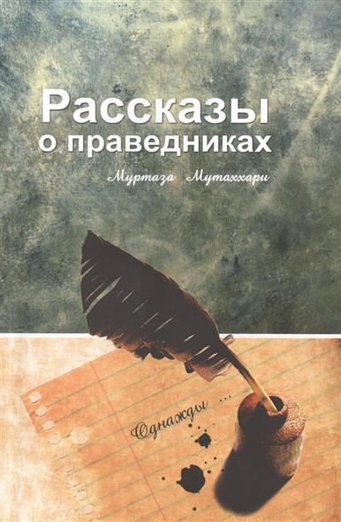 Мутаххари М. Рассказы о праведниках первов м рассказы о русских ракетах книга 2