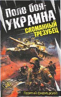 Савицкий Г. Поле боя - Украина Сломанный трезубец савицкий г яростный поход танковый ад 1941 года