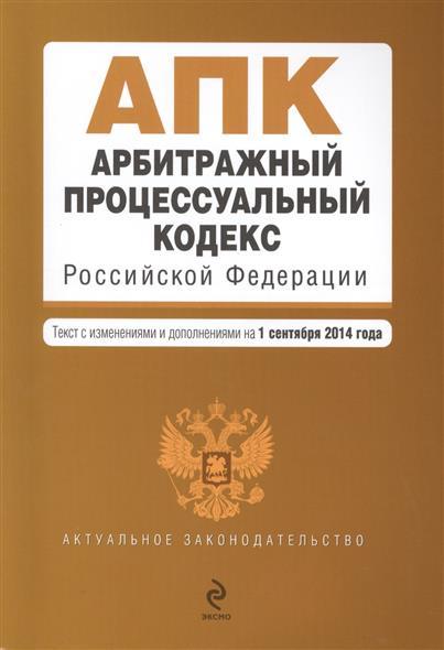Арбитражный процессуальный кодекс Российской Федерации. Текст с изменениями и дополнениями на 1 сентября 2014 года