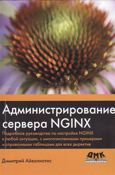 Администрирование сервера NGINX. Подробное руководство по настройке NGINX в любой ситуации, с многочисленными примерами и справочными таблицами для всех директив