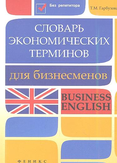 Гарбузова Т. Словарь экономических терминов для бизнесменов. Business English