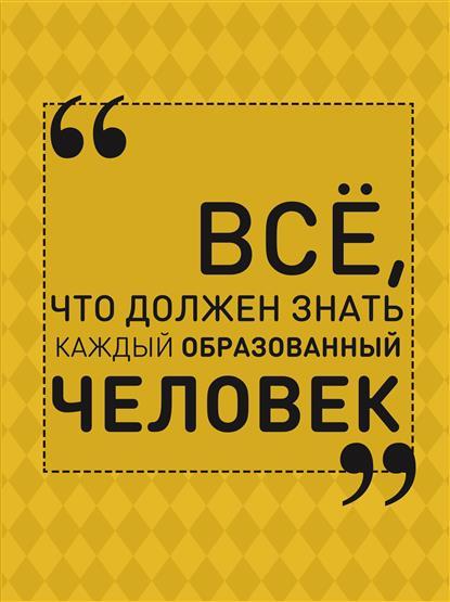 Блохина И. Все, что должен знать каждый образованный человек ISBN: 9785170935048 отсутствует все афоризмы и цитаты которые должен знать каждый образованный человек