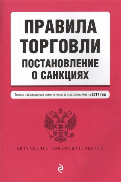 Правила торговли. Постановление о санкциях. Тексты и последними изменениями и дополнениями на 2017 год