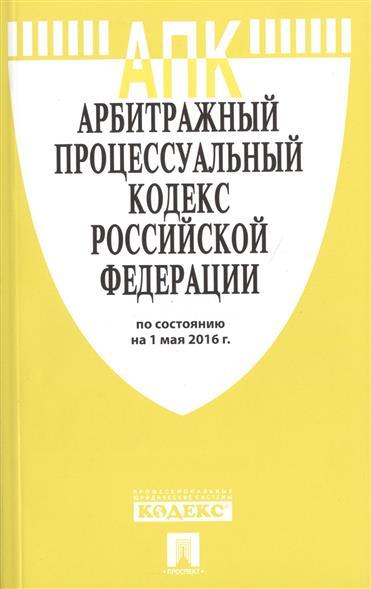 Арбитражный процессуальный кодекс Российской Федерации по состоянию на 1 мая 2016 г.