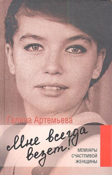 Артемьева Г. Мне всегда везет! Мемуары счастливой женщины
