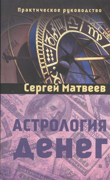 Матвеев С. Астрология денег матвеев с астрология все что нужно знать чтобы составить персональный гороскоп