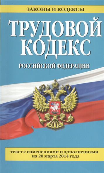 Трудовой кодекс Российской Федерации. Текст с изменениями и дополнениями на 20 марта 2014 года