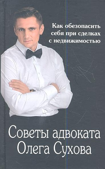 Советы адвоката Олега Сухова. Как обезопасить себя при сделках с недвижимостью