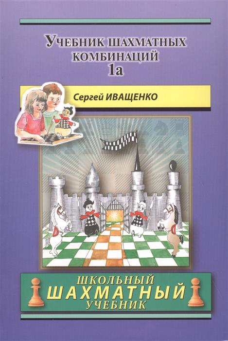 Иващенко С. Chess School 1а. Учебник шахматных комбинаций. Том 1а иващенко с учебник шахматных комбинаций том 2 isbn 978 5 94693 660 6