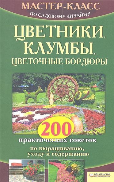 Цветники, клумбы, цветочные бордюры. 200 практических советов по выращиванию, уходу и содержанию