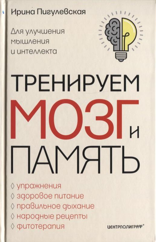 Пигулевская И. Тренируем мозг и память. Для улучшения мышления и интеллекта. Упражнения, здоровое питание, правильное дыхание, народные рецепты, фитотерапия ISBN: 9785227080745