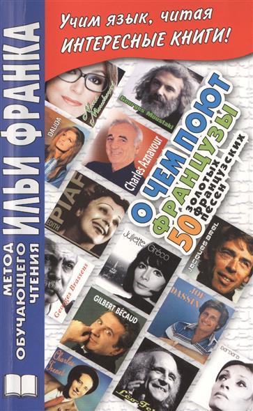 De quoi chantent les Francais? 50 chansons d`or / О чем поют французы. 50 золотых французских песен. Учим язык, читая интересные книги! Издание второе