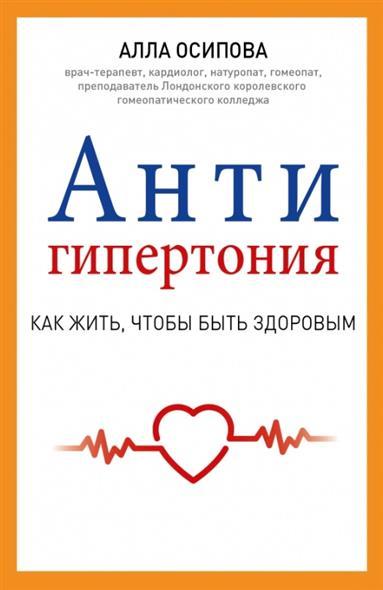 Осипова А. Антигипертония. Как жить, чтобы быть здоровым ISBN: 9785170899951