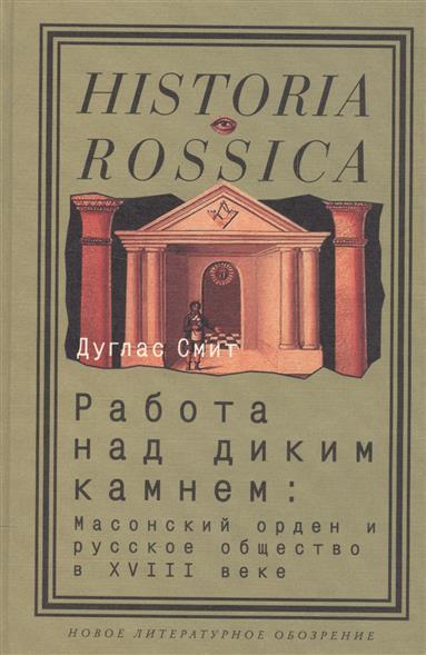 Работа над диким камнем: Масонский орден и русское общество в XVIII веке