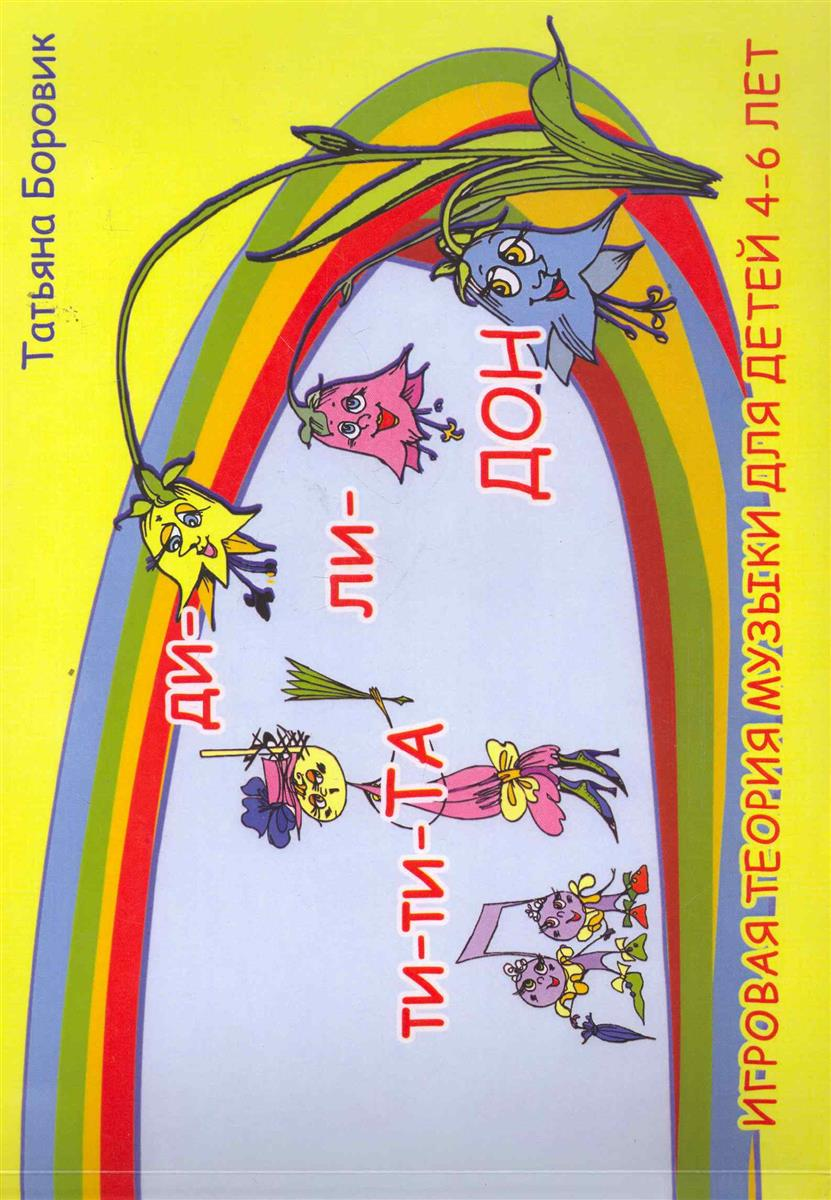 Боровик Т. Ти-ти Та и ди-ли Дон Игровая теория музыки для детей 4-6 лет ISBN: 9789856854104 игровая приставка для детей 6 лет