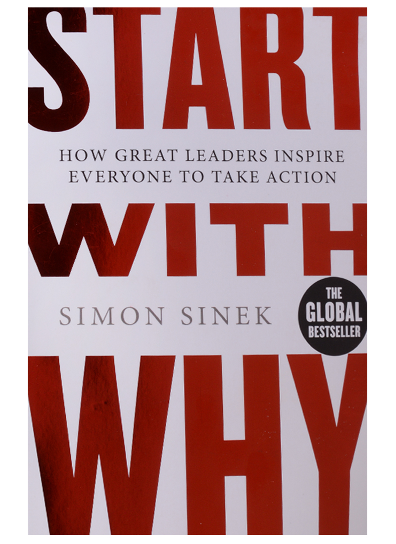 Sinek S. Start With Why. How Great Leaders Inspire Everyone To Take Action mark strom lead with wisdom how wisdom transforms good leaders into great leaders
