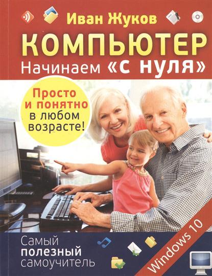 Жуков И. Компьютер Начинаем с нуля. Просто и понятно в любом возрасте! жуков иван планшет с нуля все типы планшетов в одной книге айпед и андроид