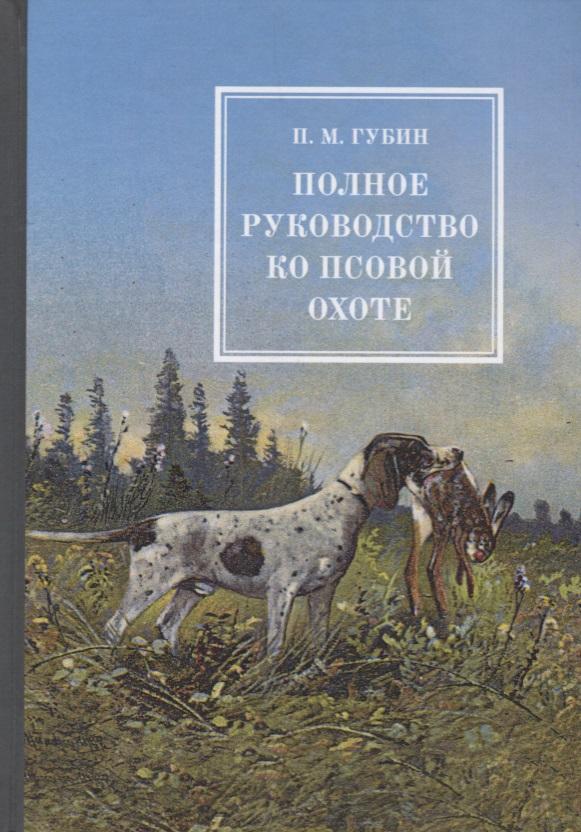 Губин П. Полное руководство ко псовой охоте. В 3 частях губин в вечное невозвращение