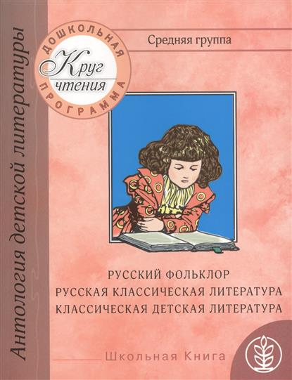 Дошкольная программа. Средняя группа: антология детской литературы. Русский фольклор, русская классическая и классическая детская литература