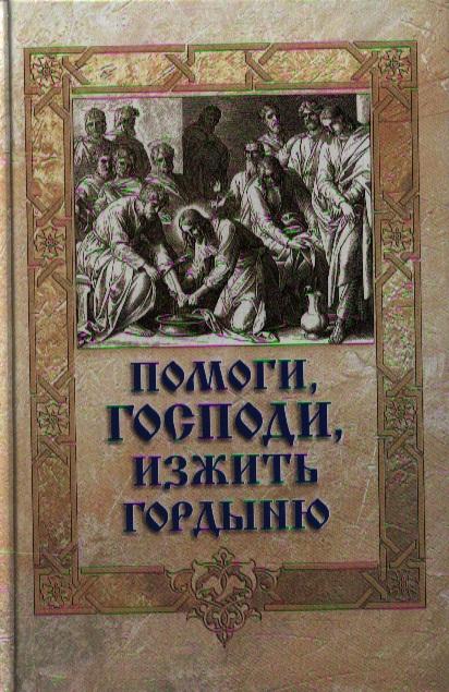 Игумен Митрофан (сост.) Помоги Господи, изжить гордыню