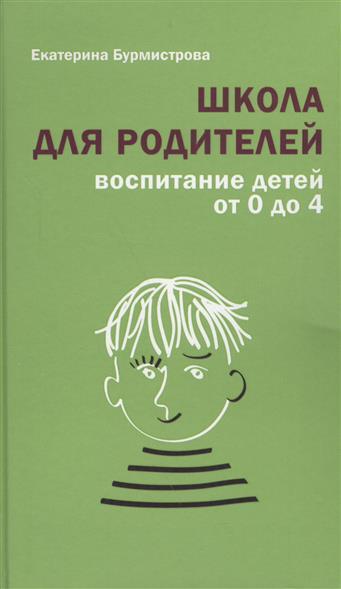 Бурмистрова Е. Школа для родителей. Воспитание детей от 0 до 4