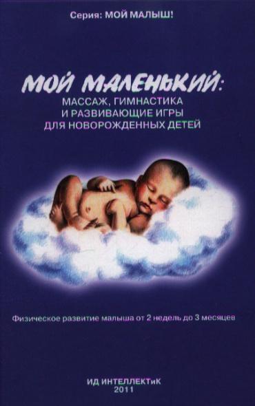 Федулова А. Мой маленький: массаж, гимнастика и развивающие игры для новорожденных детей. Физическое развитие малыша от 2 недель до 3 месяцев массаж для детей от 1 до 3 лет