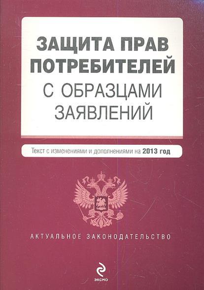 Защита прав потребителей с образцами заявлений. Текст с изменениями и дополнениями на 2013 года